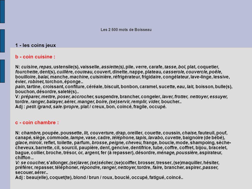 Les 2 500 mots de Boisseau 1 - les coins jeux b - coin cuisine : N: cuisine, repas, ustensile(s), vaisselle, assiette(s), pile, verre, carafe, tasse, bol, plat, coquetier, fourchette, dent(s), cuillère, couteau, couvert, dînette, nappe, plateau, casserole, couvercle, poêle, bouilloire, balai, manche, machine, cuisinière, réfrigérateur, frigidaire, congélateur, lave-linge, lessive, évier, robinet, torchon, éponge..