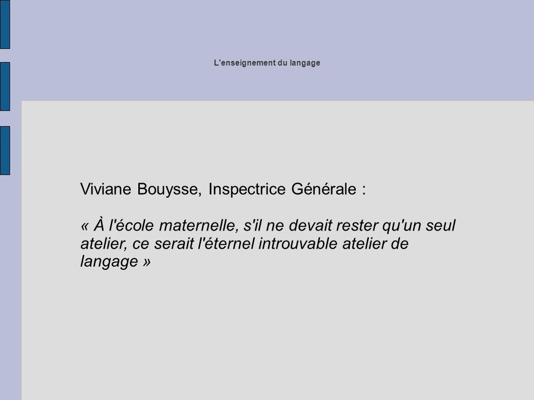 L enseignement du langage Viviane Bouysse, Inspectrice Générale : « À l école maternelle, s il ne devait rester qu un seul atelier, ce serait l éternel introuvable atelier de langage »