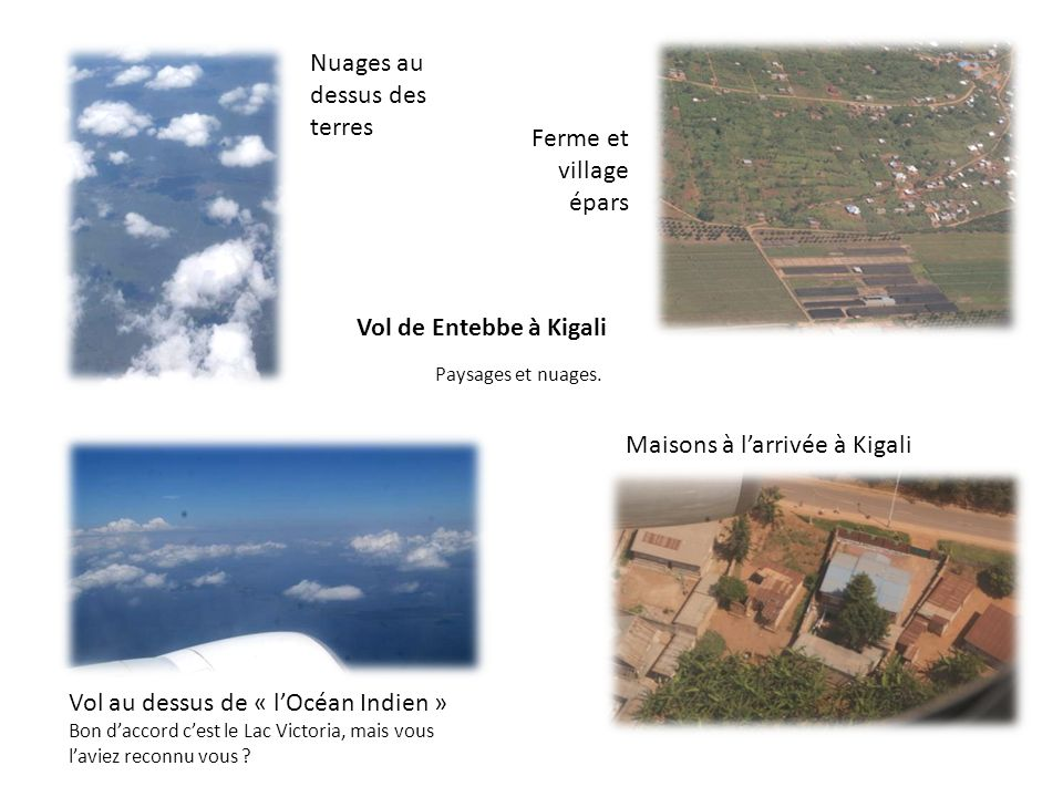 Vol de Entebbe à Kigali Paysages et nuages. Nuages au dessus des terres Ferme et village épars Maisons à larrivée à Kigali Vol au dessus de « lOcéan I