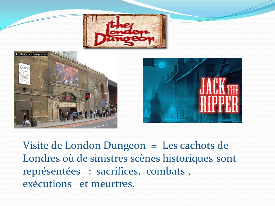 Visite de London Dungeon = Les cachots de Londres où de sinistres scènes historiques sont représentées : sacrifices, combats, exécutions et meurtres.