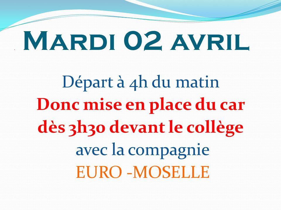 . Mardi 02 avril Départ à 4h du matin Donc mise en place du car dès 3h30 devant le collège avec la compagnie EURO -MOSELLE