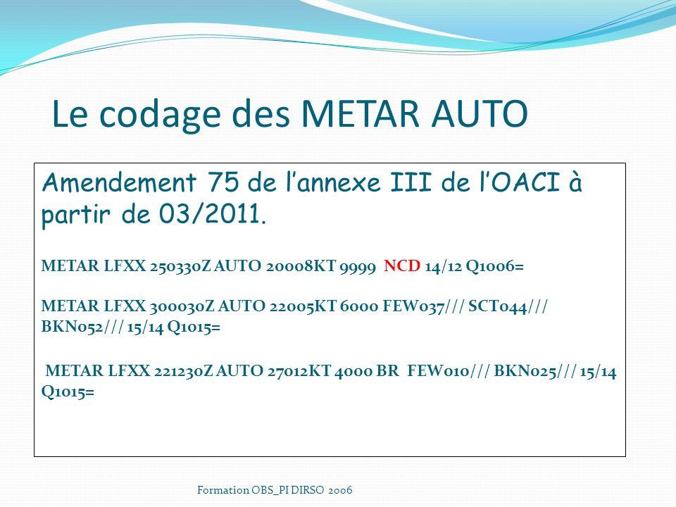 Le codage des METAR AUTO Amendement 75 de lannexe III de lOACI à partir de 03/2011. METAR LFXX 250330Z AUTO 20008KT 9999 NCD 14/12 Q1006= METAR LFXX 3