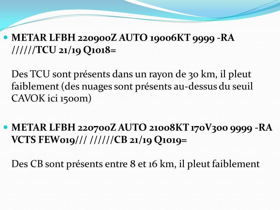 METAR LFBH 220900Z AUTO 19006KT 9999 -RA //////TCU 21/19 Q1018= Des TCU sont présents dans un rayon de 30 km, il pleut faiblement (des nuages sont pré
