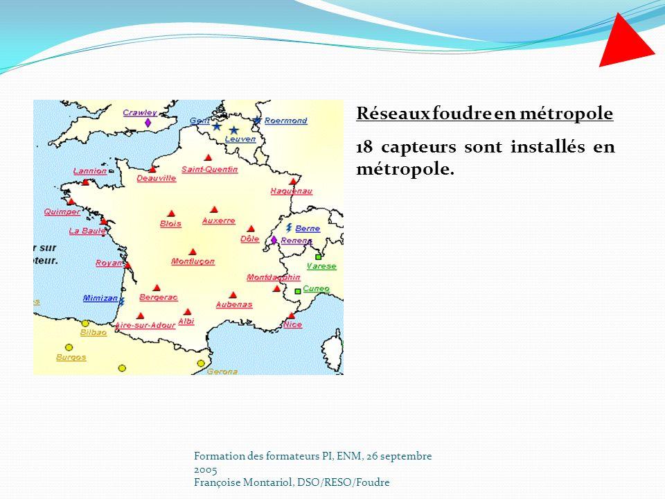 Formation des formateurs PI, ENM, 26 septembre 2005 Françoise Montariol, DSO/RESO/Foudre Réseaux foudre en métropole 18 capteurs sont installés en mét