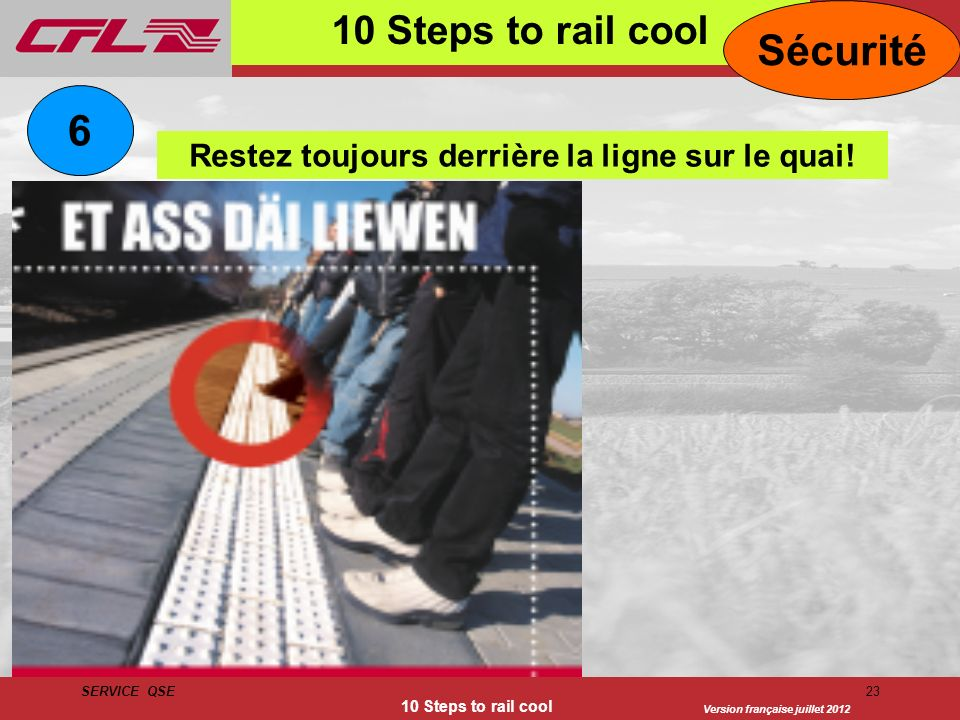 Version française juillet 2012 SERVICE QSE 10 Steps to rail cool 23 10 Steps to rail cool Sécurité Restez toujours derrière la ligne sur le quai! 6