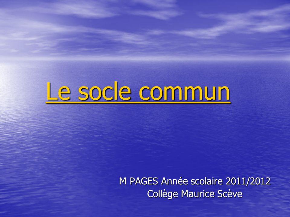 Le socle commun Le socle commun M PAGES Année scolaire 2011/2012 Collège Maurice Scève