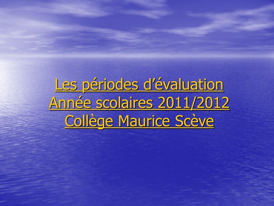 Les périodes dévaluation Année scolaires 2011/2012 Collège Maurice Scève Les périodes dévaluation Année scolaires 2011/2012 Collège Maurice Scève