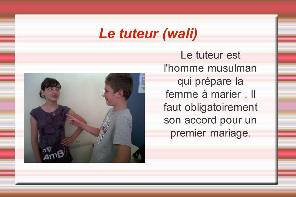 Le tuteur (wali) Le tuteur est l'homme musulman qui prépare la femme à marier. Il faut obligatoirement son accord pour un premier mariage.