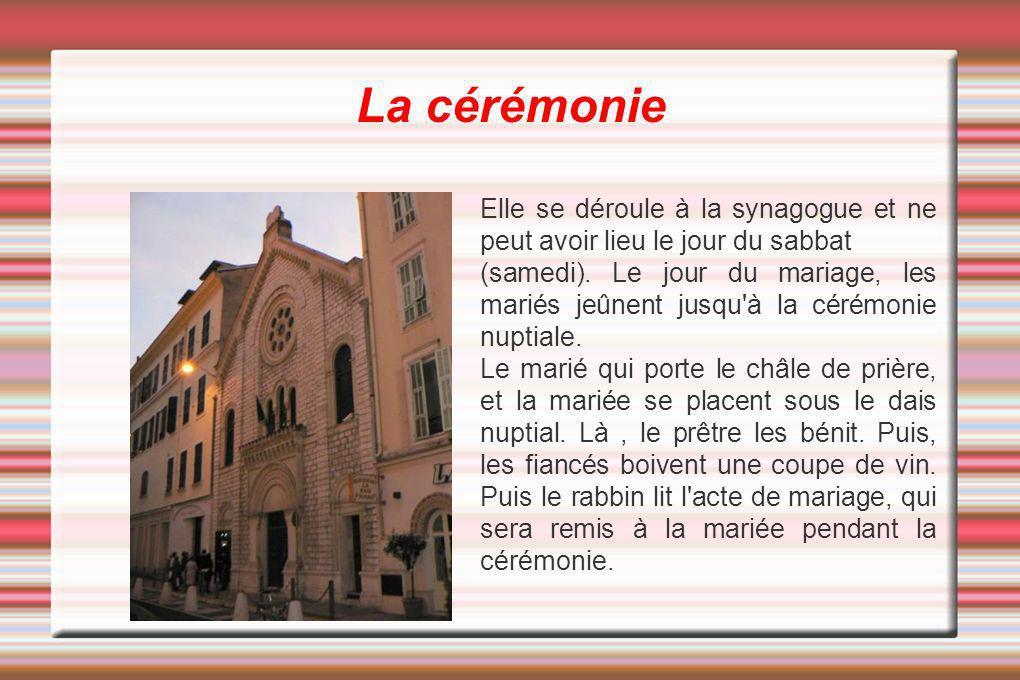 La cérémonie Elle se déroule à la synagogue et ne peut avoir lieu le jour du sabbat (samedi). Le jour du mariage, les mariés jeûnent jusqu'à la cérémo