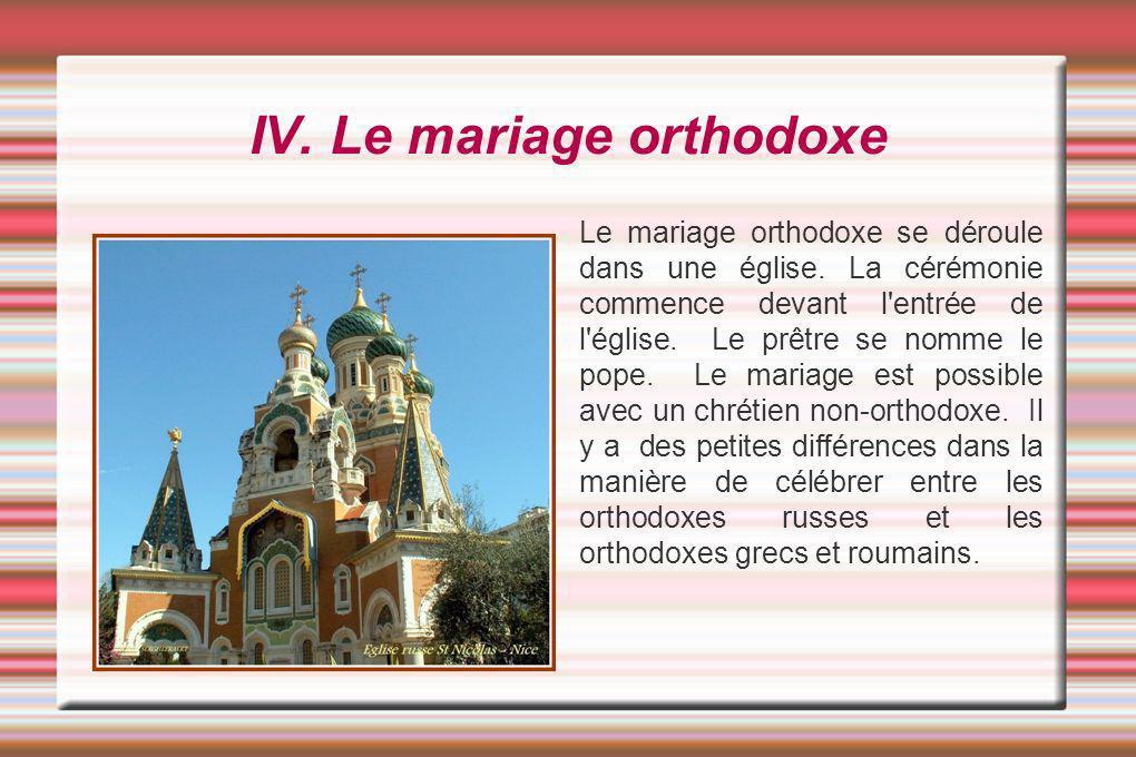 IV. Le mariage orthodoxe Le mariage orthodoxe se déroule dans une église. La cérémonie commence devant l'entrée de l'église. Le prêtre se nomme le pop