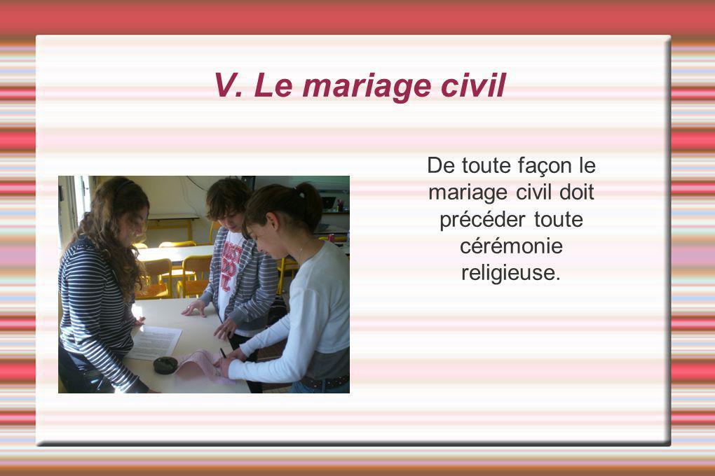 V. Le mariage civil De toute façon le mariage civil doit précéder toute cérémonie religieuse.
