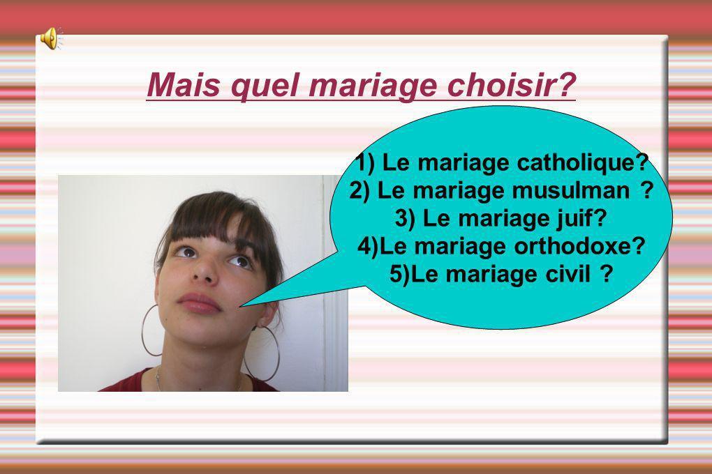 Mais quel mariage choisir? 1) Le mariage catholique? 2) Le mariage musulman ? 3) Le mariage juif? 4)Le mariage orthodoxe? 5)Le mariage civil ?