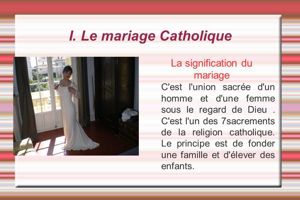 I. Le mariage Catholique La signification du mariage C'est l'union sacrée d'un homme et d'une femme sous le regard de Dieu. C'est l'un des 7sacrements