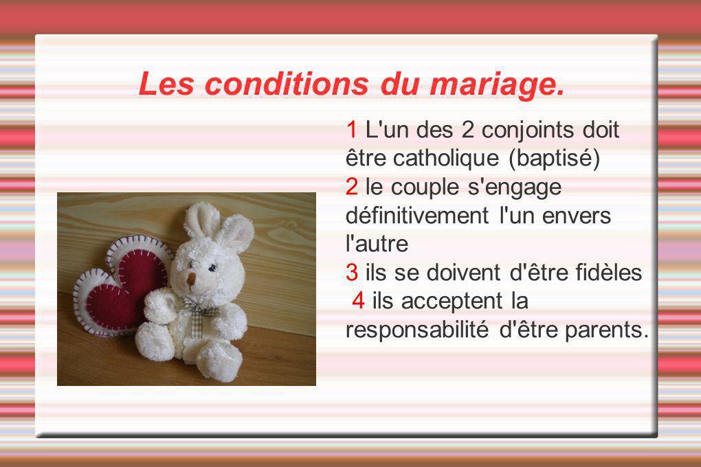 Les conditions du mariage. 1 L'un des 2 conjoints doit être catholique (baptisé) 2 le couple s'engage définitivement l'un envers l'autre 3 ils se doiv