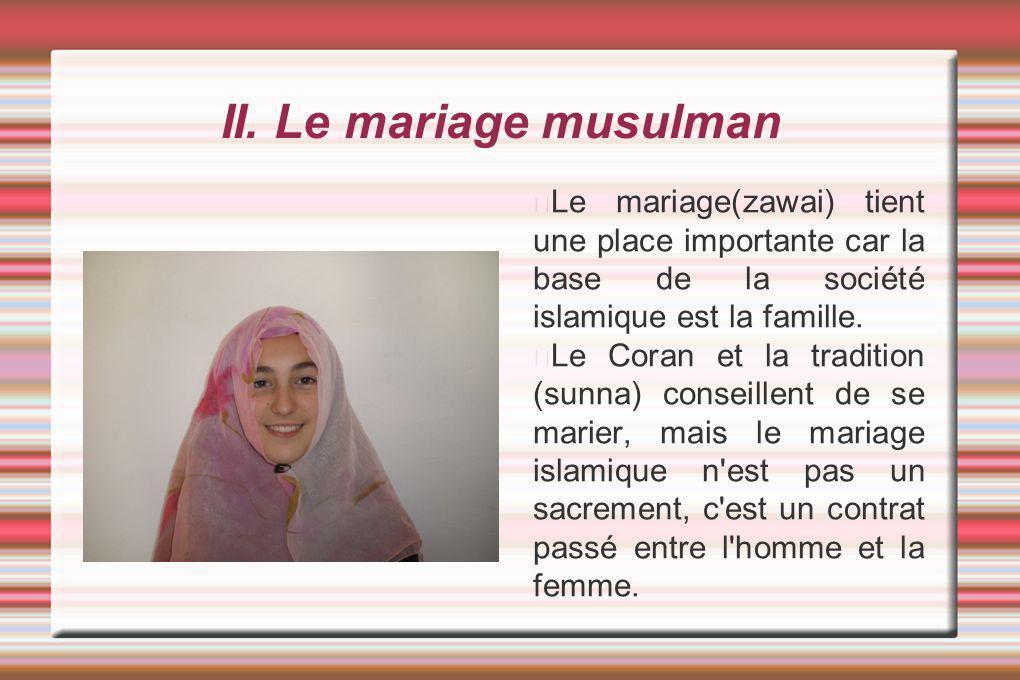 II. Le mariage musulman Le mariage(zawai) tient une place importante car la base de la société islamique est la famille. Le Coran et la tradition (sun