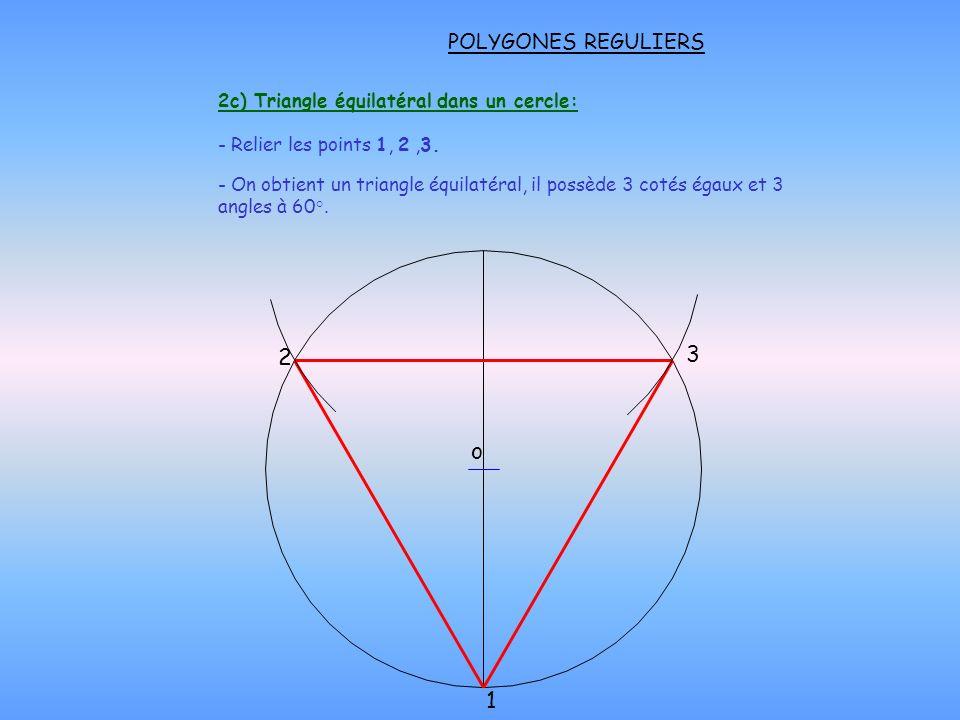 POLYGONES REGULIERS 2c) Triangle équilatéral dans un cercle: - Relier les points 1, 2,3. o 2 1 3 - On obtient un triangle équilatéral, il possède 3 co