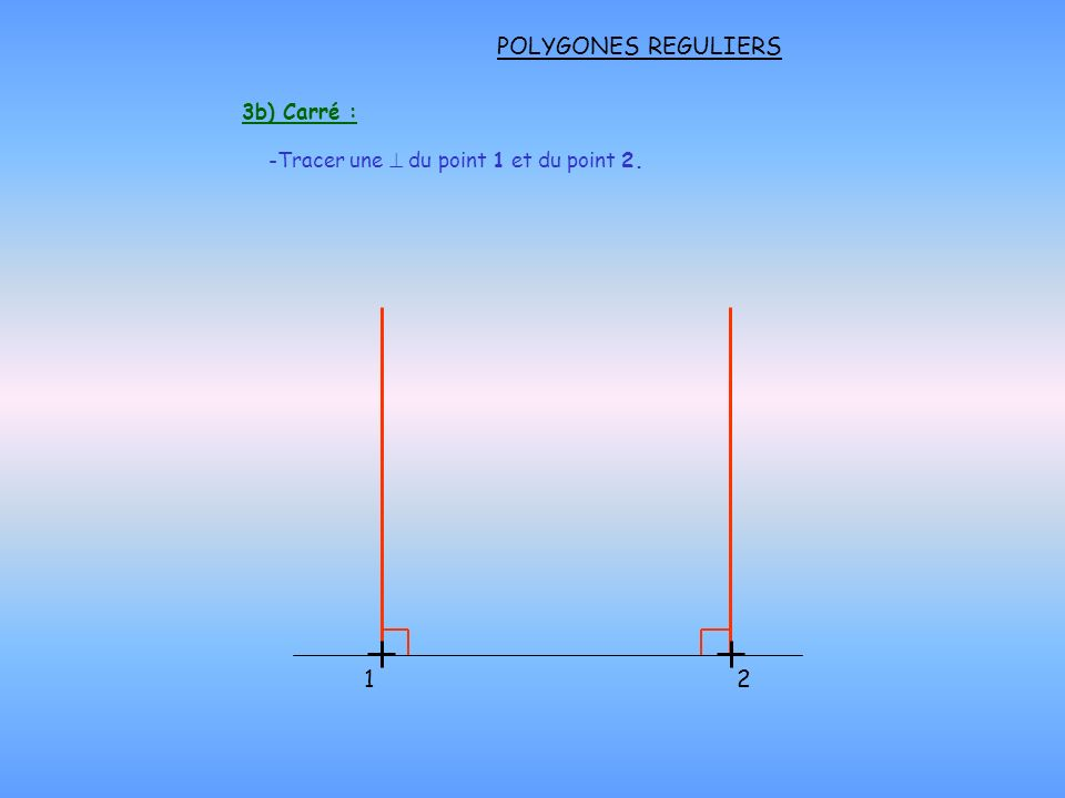 POLYGONES REGULIERS 3b) Carré : 12 -Tracer une du point 1 et du point 2.