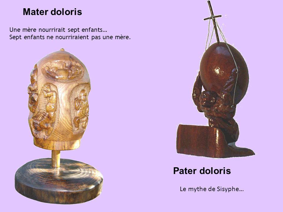 Mater doloris Une mère nourrirait sept enfants… Sept enfants ne nourriraient pas une mère. Pater doloris Le mythe de Sisyphe…