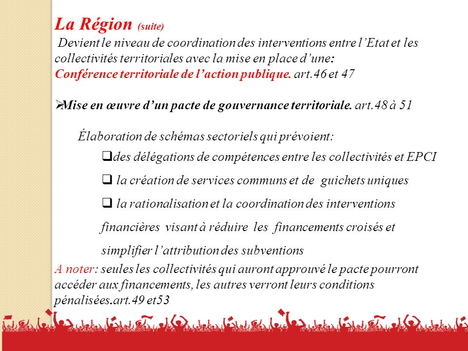 14 La Région (suite) Devient le niveau de coordination des interventions entre lEtat et les collectivités territoriales avec la mise en place dune: Conférence territoriale de laction publique.