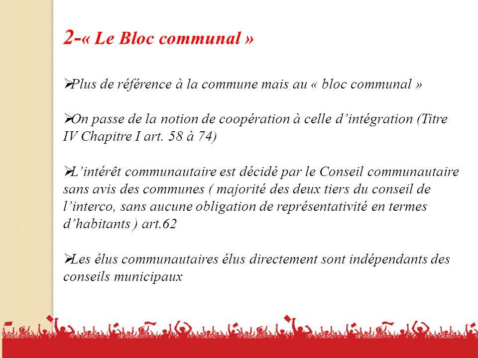 2- « Le Bloc communal » Plus de référence à la commune mais au « bloc communal » On passe de la notion de coopération à celle dintégration (Titre IV Chapitre I art.