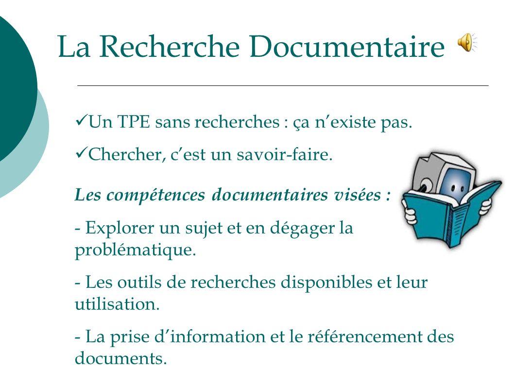 La Recherche Documentaire Un TPE sans recherches : ça nexiste pas. Chercher, cest un savoir-faire. Les compétences documentaires visées : - Explorer u