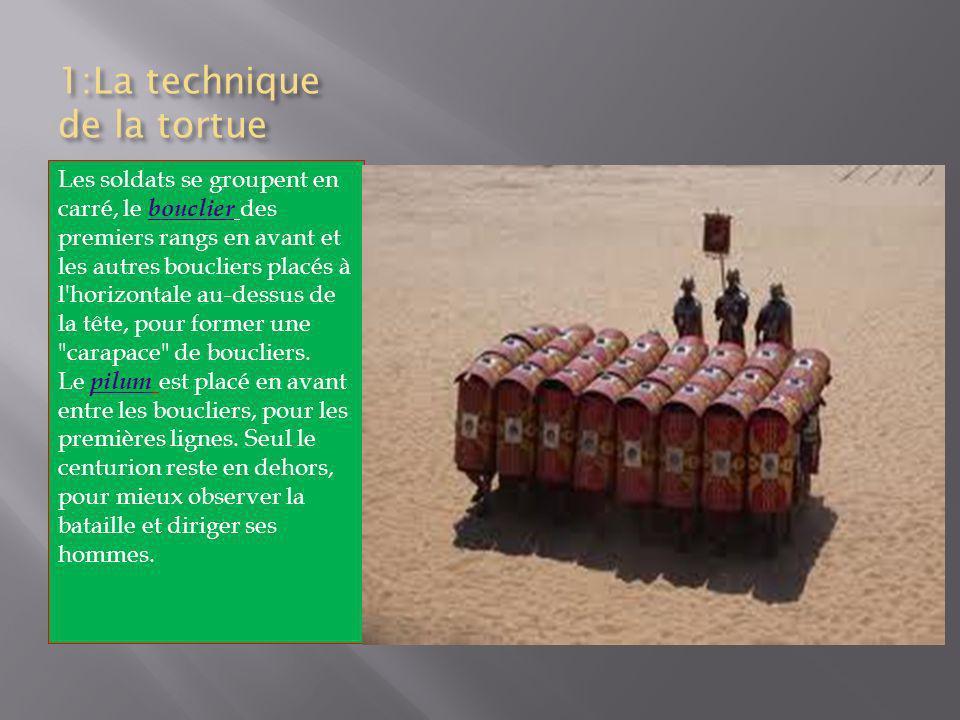 1:La technique de la tortue Les soldats se groupent en carré, le bouclier des premiers rangs en avant et les autres boucliers placés à l horizontale au-dessus de la tête, pour former une carapace de boucliers.