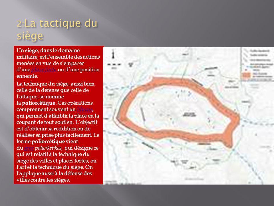 2: La tactique du siège Un siège, dans le domaine militaire, est lensemble des actions menées en vue de semparer dune place forte ou dune position enn