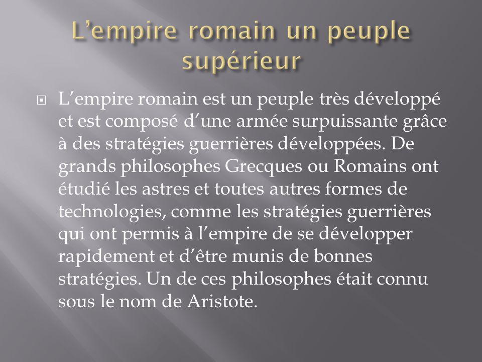 Lempire romain est un peuple très développé et est composé dune armée surpuissante grâce à des stratégies guerrières développées. De grands philosophe