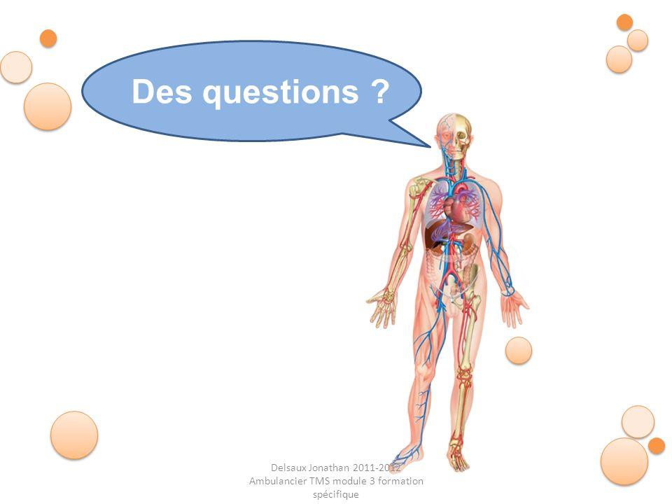 Delsaux Jonathan 2011-2012 Ambulancier TMS module 3 formation spécifique Fin… Des questions ?