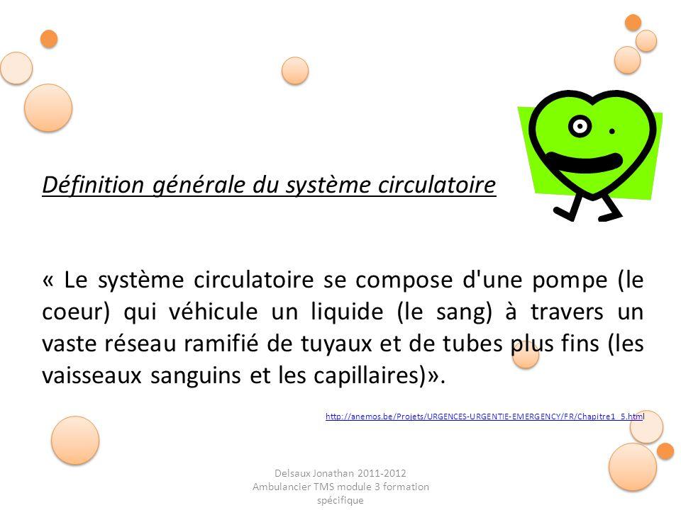 Delsaux Jonathan 2011-2012 Ambulancier TMS module 3 formation spécifique Fin… Définition générale du système circulatoire « Le système circulatoire se