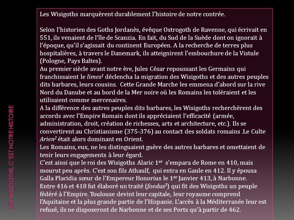 Les Wisigoths marquèrent durablement lhistoire de notre contrée. Selon lhistorien des Goths Jordanès, évêque Ostrogoth de Ravenne, qui écrivait en 551