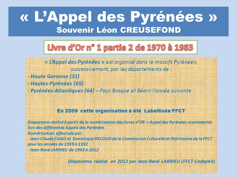 « LAppel des Pyrénées » Souvenir Léon CREUSEFOND « LAppel des Pyrénées » est organisé dans le massifs Pyrénéen, successivement, par les départements de : - Haute Garonne (31) - Hautes-Pyrénées (65) - Pyrénées-Atlantiques (64) – Pays Basque et Béarn lannée suivante En 2009 cette organisation a été Labellisée FFCT Diaporama réalisé à partir de la numérisation des livres dOR « Appel des Pyrénées »commentés lors des différentes Appels des Pyrénées.