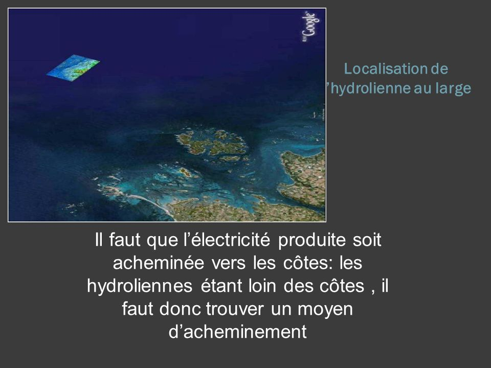 Localisation de lhydrolienne au large Il faut que lélectricité produite soit acheminée vers les côtes: les hydroliennes étant loin des côtes, il faut donc trouver un moyen dacheminement