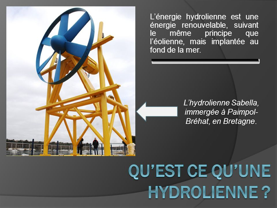 Lénergie hydrolienne est une énergie renouvelable, suivant le même principe que léolienne, mais implantée au fond de la mer. Lhydrolienne Sabella, imm