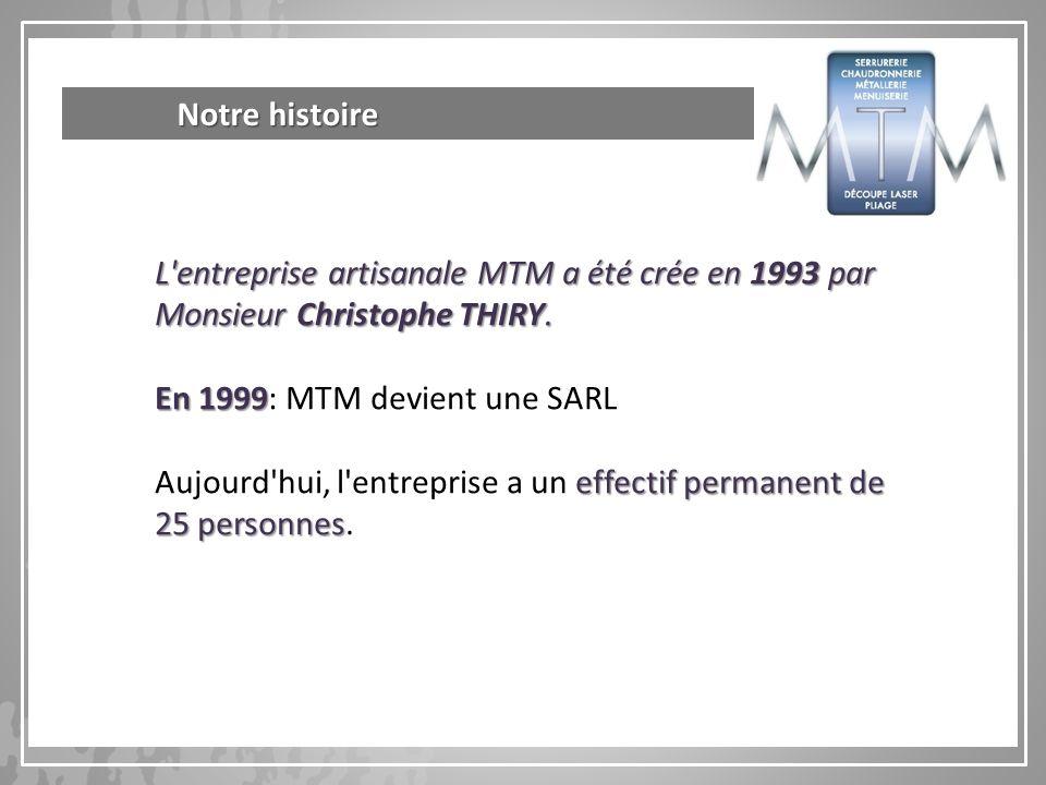 L'entreprise artisanale MTM a été crée en 1993 par Monsieur Christophe THIRY. En 1999 En 1999: MTM devient une SARL effectif permanent de 25 personnes