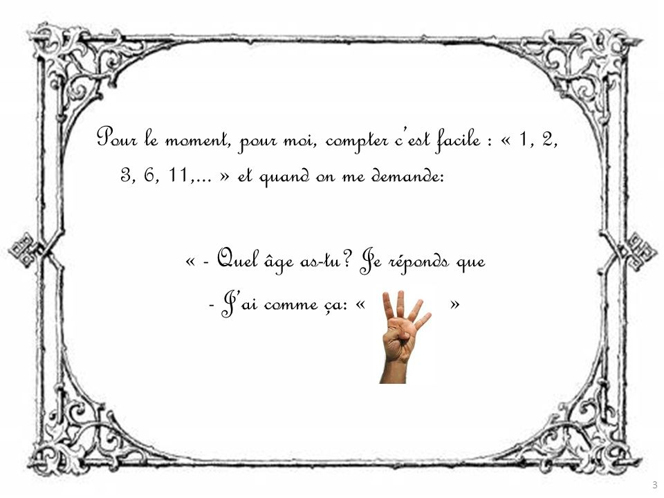 Pour le moment, pour moi, compter cest facile : « 1, 2, 3, 6, 11,...