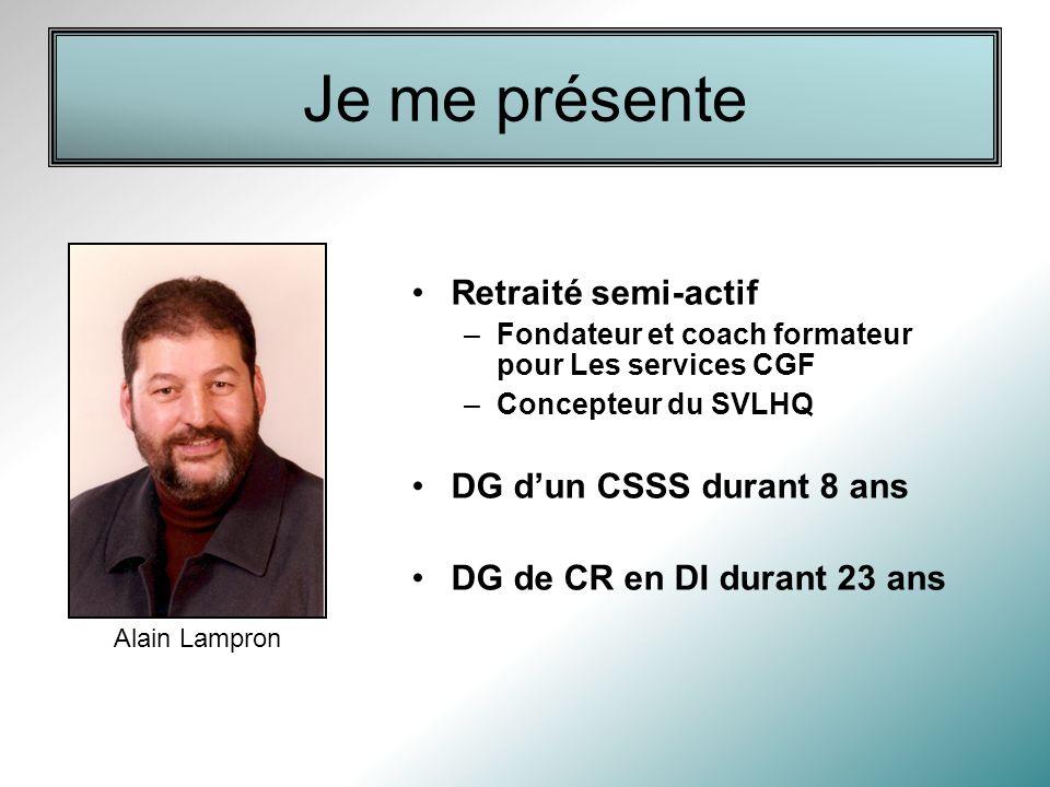 Je me présente Retraité semi-actif –Fondateur et coach formateur pour Les services CGF –Concepteur du SVLHQ DG dun CSSS durant 8 ans DG de CR en DI durant 23 ans Alain Lampron