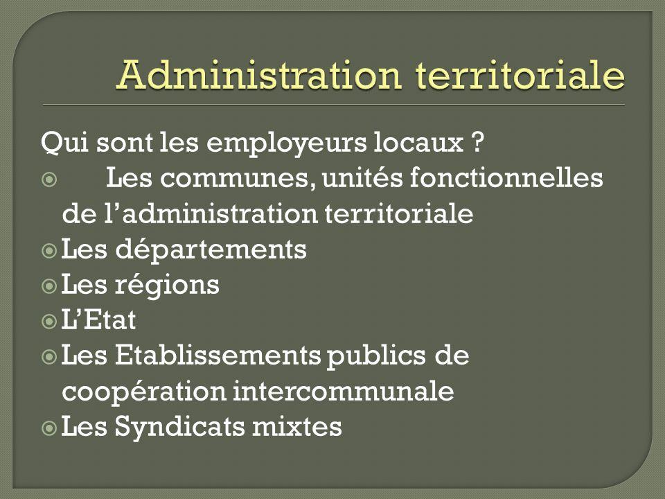 Qui sont les employeurs locaux ? Les communes, unités fonctionnelles de ladministration territoriale Les départements Les régions LEtat Les Etablissem