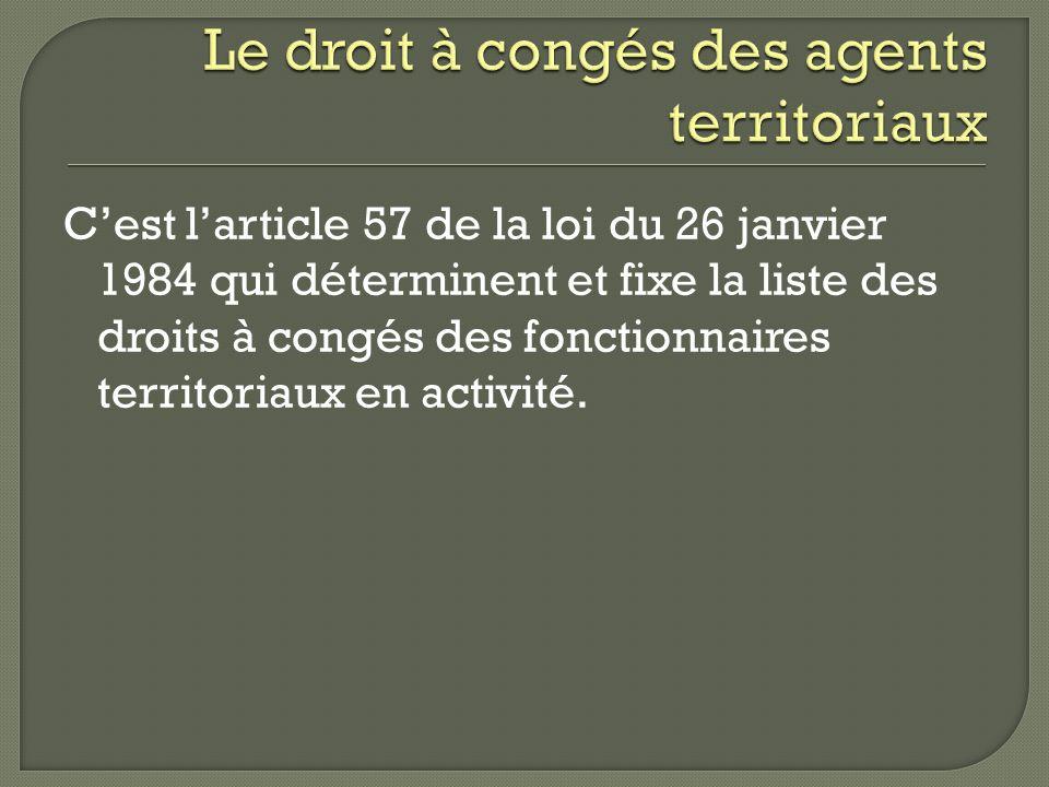 Cest larticle 57 de la loi du 26 janvier 1984 qui déterminent et fixe la liste des droits à congés des fonctionnaires territoriaux en activité.