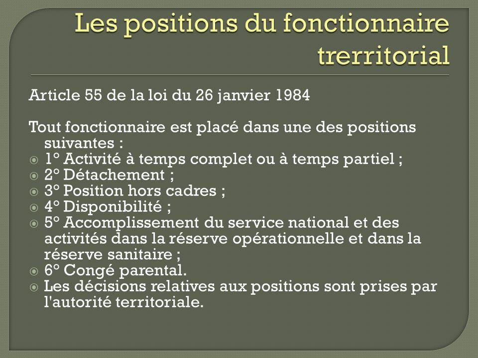 Article 55 de la loi du 26 janvier 1984 Tout fonctionnaire est placé dans une des positions suivantes : 1° Activité à temps complet ou à temps partiel