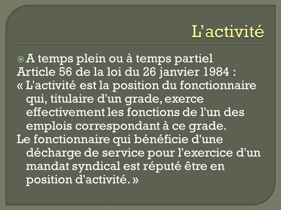 A temps plein ou à temps partiel Article 56 de la loi du 26 janvier 1984 : « L'activité est la position du fonctionnaire qui, titulaire d'un grade, ex