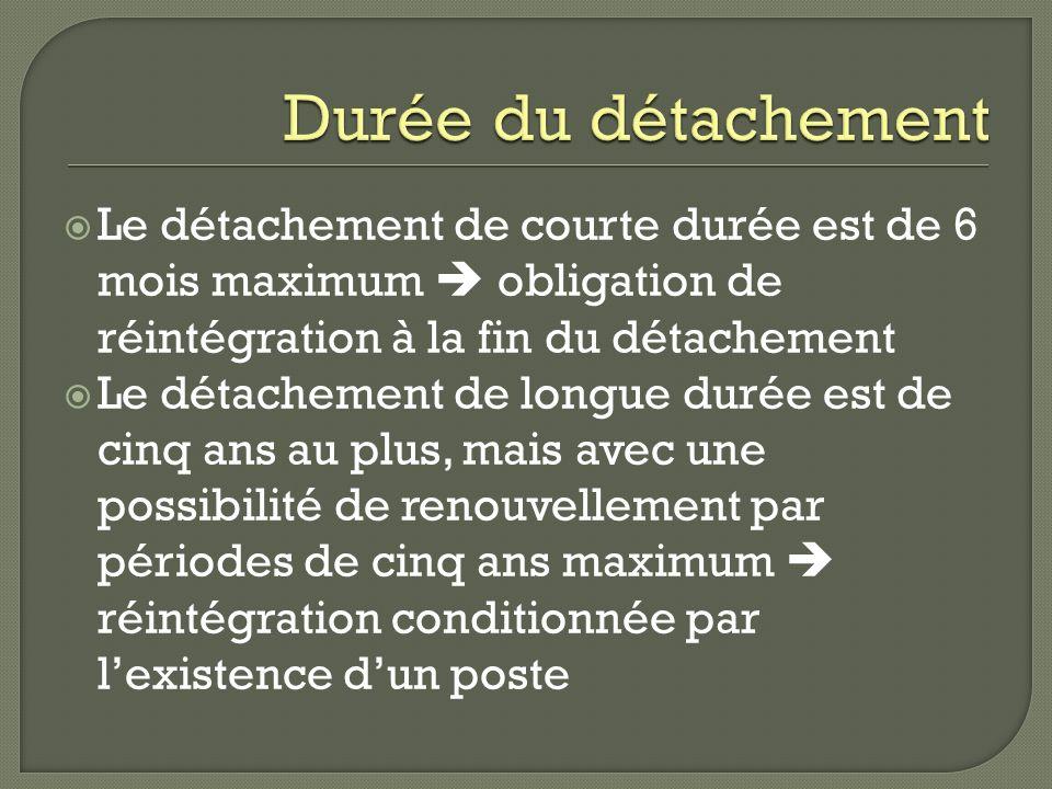 Le détachement de courte durée est de 6 mois maximum obligation de réintégration à la fin du détachement Le détachement de longue durée est de cinq an