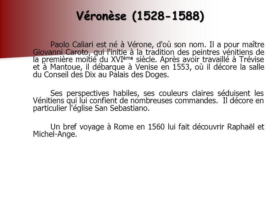 Véronèse (1528-1588) Paolo Caliari est né à Vérone, d'où son nom. Il a pour maître Giovanni Caroto, qui l'initie à la tradition des peintres vénitiens