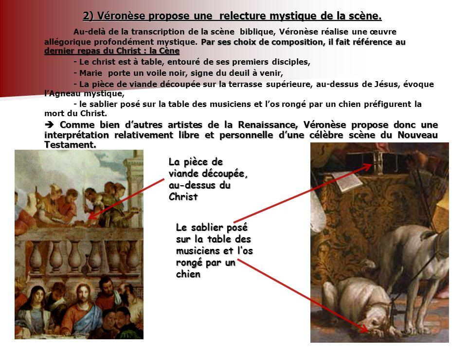 2) Véronèse propose une relecture mystique de la scène. Par ses choix de composition, il fait référence au dernier repas du Christ : la Cène Au-delà d
