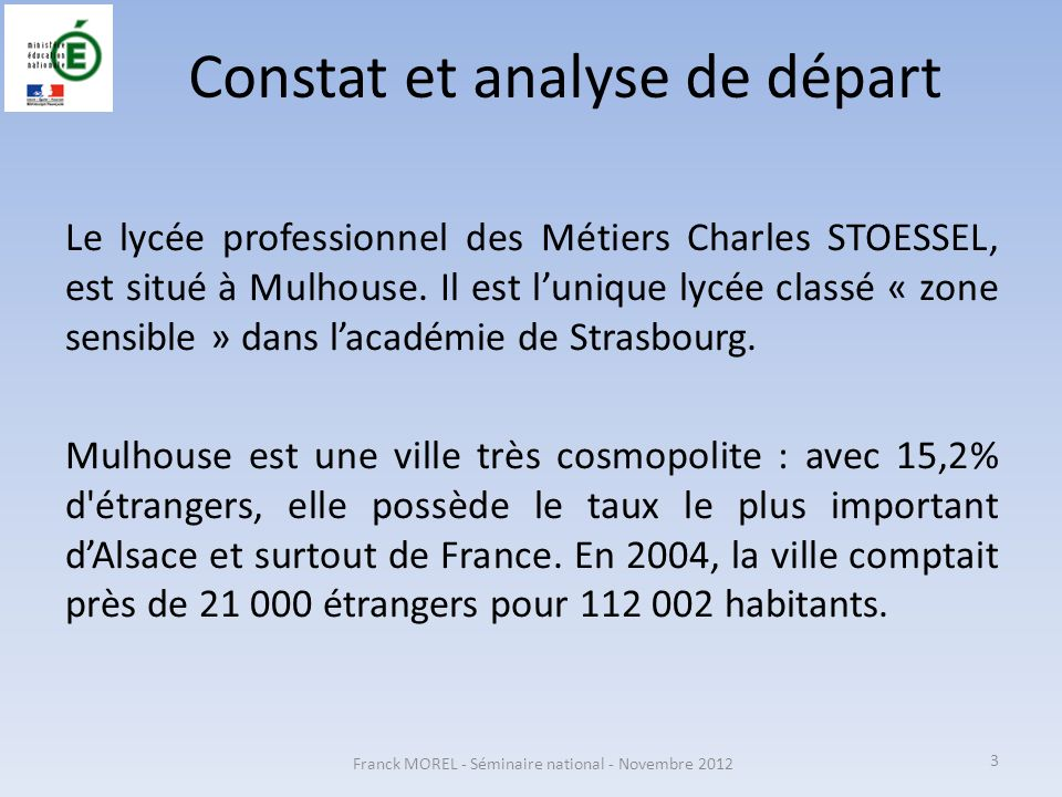 Constat et analyse de départ Le lycée professionnel des Métiers Charles STOESSEL, est situé à Mulhouse. Il est lunique lycée classé « zone sensible »