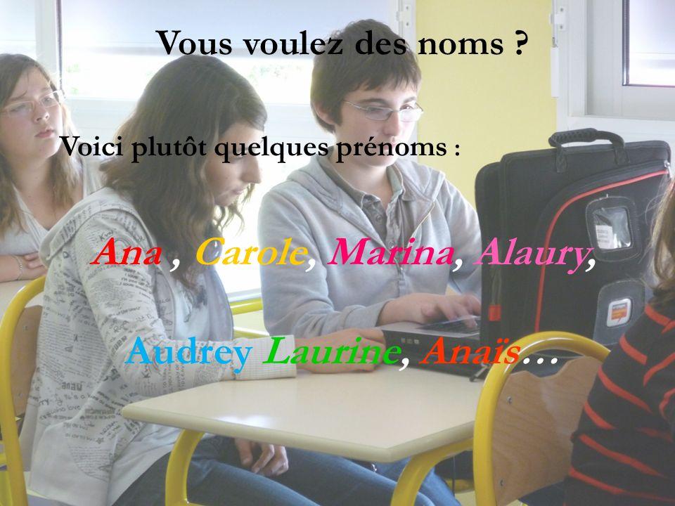 Vous voulez des noms ? Voici plutôt quelques prénoms : Ana, Carole, Marina, Alaury, Audrey Laurine, Anaïs…