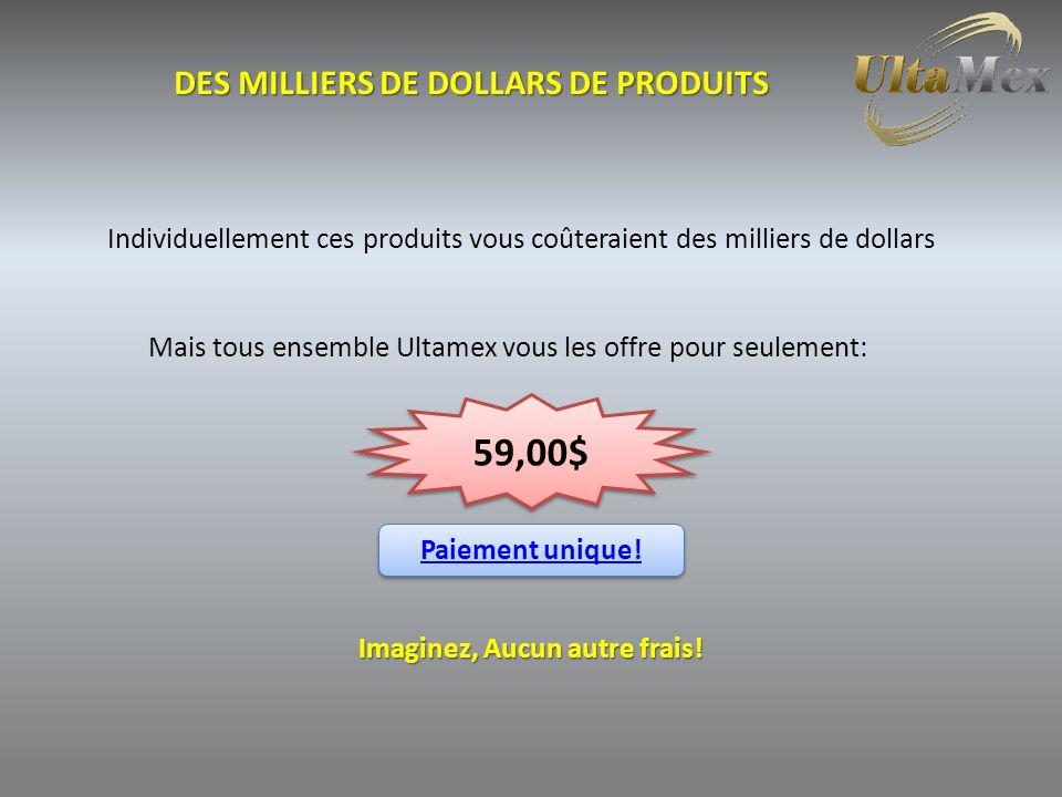 DES MILLIERS DE DOLLARS DE PRODUITS Individuellement ces produits vous coûteraient des milliers de dollars Mais tous ensemble Ultamex vous les offre pour seulement: 59,00$ Paiement unique.