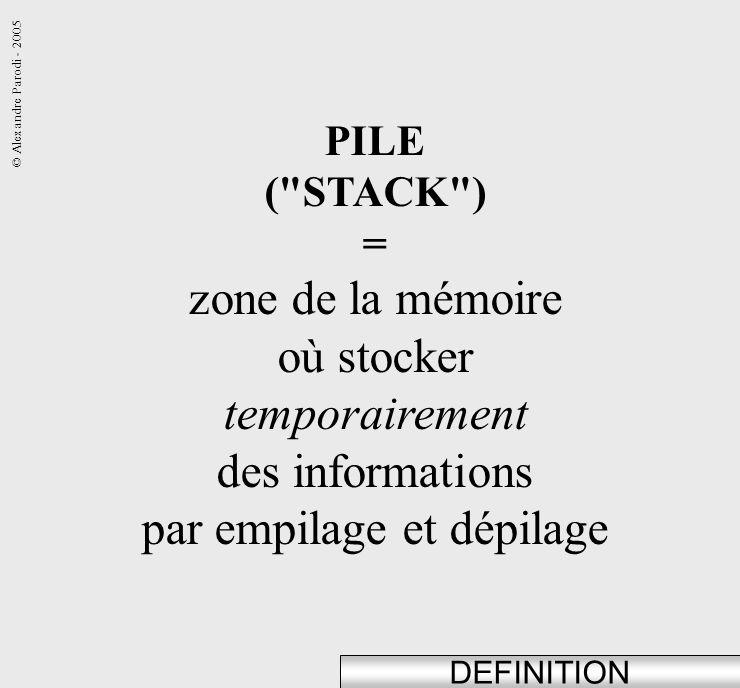 © Alexandre Parodi - 2005 DEFINITION PILE ( STACK ) = zone de la mémoire où stocker temporairement des informations par empilage et dépilage