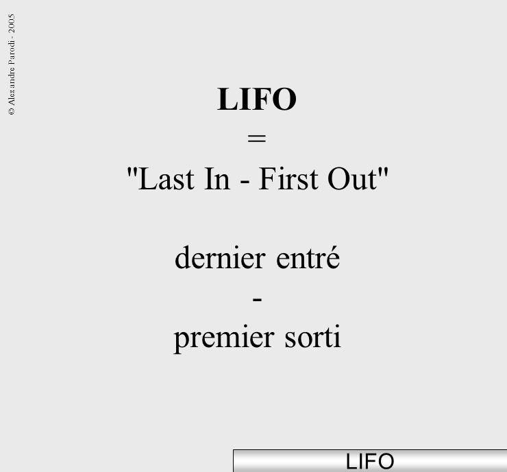© Alexandre Parodi - 2005 LIFO = Last In - First Out dernier entré - premier sorti