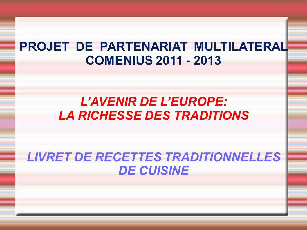 PROJET DE PARTENARIAT MULTILATERAL COMENIUS 2011 - 2013 LAVENIR DE LEUROPE: LA RICHESSE DES TRADITIONS LIVRET DE RECETTES TRADITIONNELLES DE CUISINE